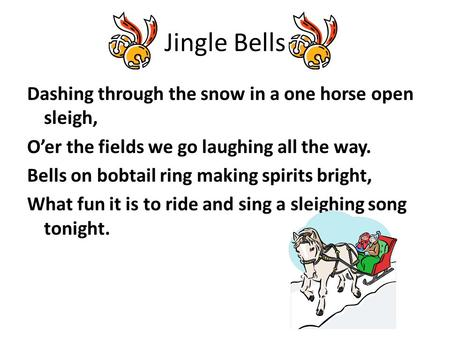 Jingle Bells Dashing through the snow in a one horse open sleigh, O'er the fields we go laughing all the way. Bells on bobtail ring making spirits bright,