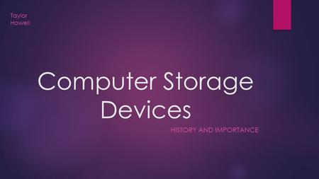 Computer Storage Devices HISTORY AND IMPORTANCE Taylor Howell.