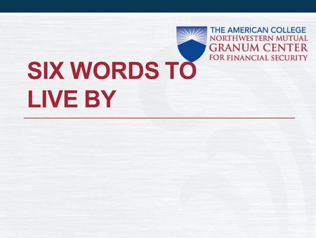 SIX WORDS TO LIVE BY. What does it mean? Al Granum simplified success in our business in six words: Be referred Get facts Practice CLU.