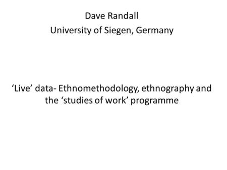 Dave Randall University of Siegen, Germany 'Live' data- Ethnomethodology, ethnography and the 'studies of work' programme.