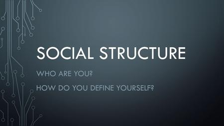 SOCIAL STRUCTURE WHO ARE YOU? HOW DO YOU DEFINE YOURSELF?