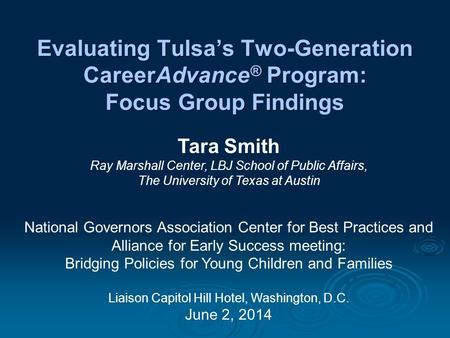 Evaluating Tulsa's Two-Generation CareerAdvance ® Program: Focus Group Findings Tara Smith Ray Marshall Center, LBJ School of Public Affairs, The University.
