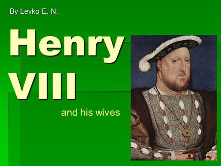 Henry VIII By Levko E. N. and his wives. Number 1 Catherine of Aragon First she married Arthur, Henry's older brother. She was 17 and Henry was only 12!