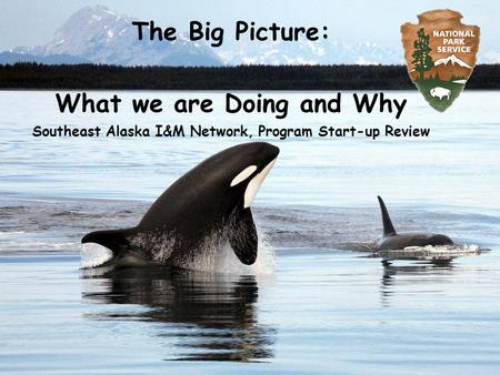 The Big Picture: What we are Doing and Why Southeast Alaska I&M Network, Program Start-up Review.