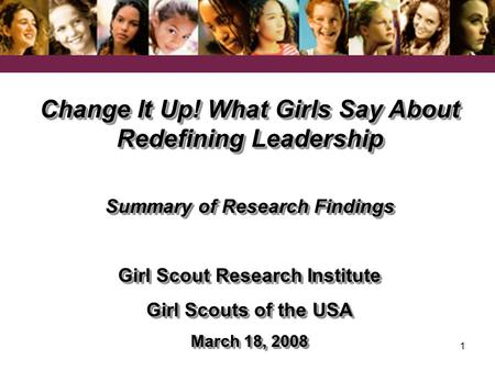 1 Change It Up! What Girls Say About Redefining Leadership Summary of Research Findings Girl Scout Research Institute Girl Scouts of the USA March 18,