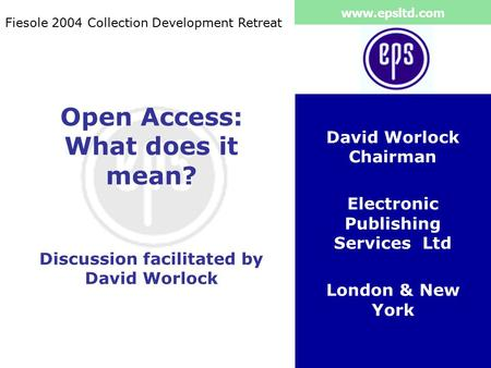 Www.epsltd.com Open Access: What does it mean? Discussion facilitated by David Worlock David Worlock Chairman Electronic Publishing Services Ltd London.