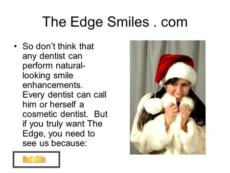 The Edge Smiles. com So don't think that any dentist can perform natural- looking smile enhancements. Every dentist can call him or herself a cosmetic.