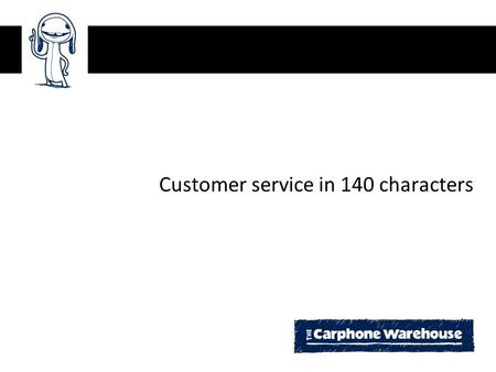 Customer service in 140 characters. Agenda Fish where the fish are The Carphone Warehouse ecosystem Twitter & blogs Future challenges and next steps.