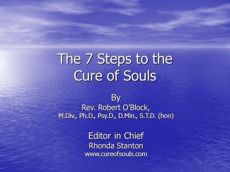 The 7 Steps to the Cure of Souls By Rev. Robert O'Block, M.Div., Ph.D., Psy.D., D.Min., S.T.D. (hon) Editor in Chief Rhonda Stanton www.cureofsouls.com.