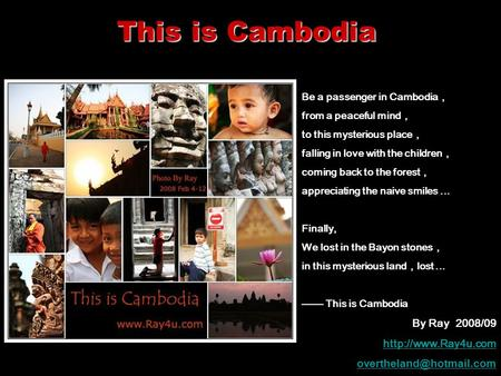 This is Cambodia Be a passenger in Cambodia , from a peaceful mind , to this mysterious place , falling in love with the children , coming back to the.
