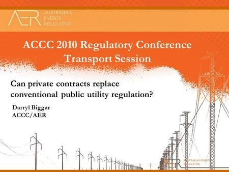ACCC 2010 Regulatory Conference Transport Session Can private contracts replace conventional public utility regulation? Darryl Biggar ACCC/AER.