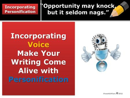 "Incorporating Personification Incorporating Voice Make Your Writing Come Alive with Personification ""Opportunity may knock, but it seldom nags."""