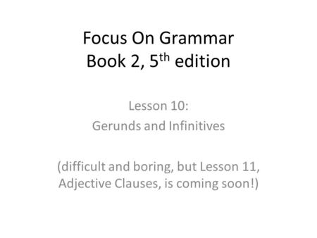 Focus On Grammar Book 2, 5 th edition Lesson 10: Gerunds and Infinitives (difficult and boring, but Lesson 11, Adjective Clauses, is coming soon!)