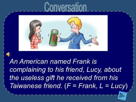 An American named Frank is complaining to his friend, Lucy, about the useless gift he received from his Taiwanese friend. (F = Frank, L = Lucy)