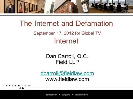 The Internet and Defamation September 17, 2012 for Global TV Internet Dan Carroll, Q.C. Field LLP