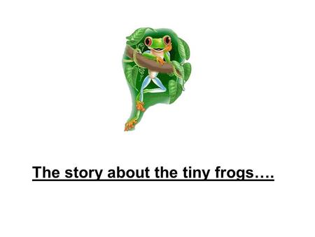 The story about the tiny frogs….. There once was a bunch of tiny frogs,... … who arranged a running competition.