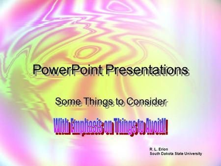 PowerPoint Presentations Some Things to Consider R. L. Erion South Dakota State University.