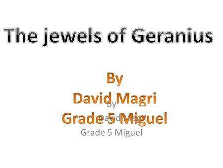 By David Magri Grade 5 Miguel This story is about a boy who goes to a planet called Geranius. The thing is that this boy is not smart at all. They sent.