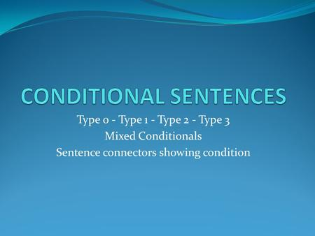 Type 0 - Type 1 - Type 2 - Type 3 Mixed Conditionals Sentence connectors showing condition.