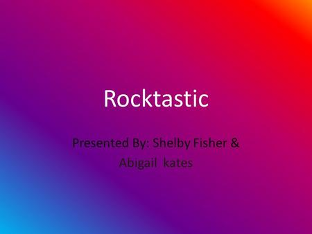Rocktastic Presented By: Shelby Fisher & Abigail kates.