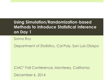 Using Simulation/Randomization-based Methods to Introduce Statistical Inference on Day 1 Soma Roy Department of Statistics, Cal Poly, San Luis Obispo CMC.