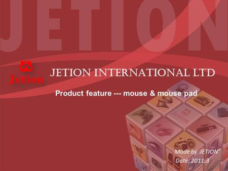 Made by JETION ® Date: 2011.3 JETION INTERNATIONAL ltd Product feature --- mouse & mouse pad.