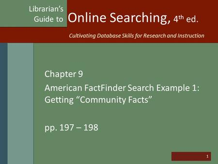 "1 Online Searching, 4 th ed. Chapter 9 American FactFinder Search Example 1: Getting ""Community Facts"" pp. 197 – 198 Librarian's Guide to Cultivating Database."