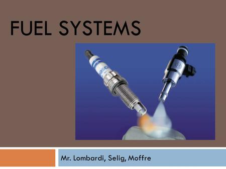 FUEL SYSTEMS Mr. Lombardi, Selig, Moffre.  The purpose of the fuel system is to supply an exact amount of fuel for the engine to burn.  Without this.