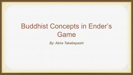 Buddhist Concepts in Ender's Game By: Akira Takabayashi.