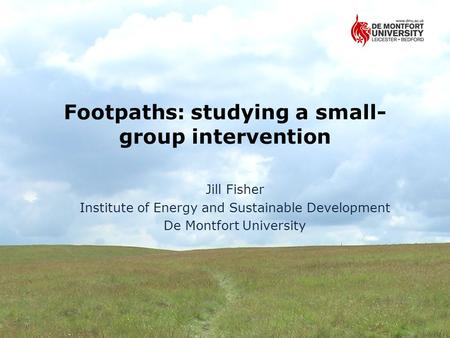 Footpaths: studying a small- group intervention Jill Fisher Institute of Energy and Sustainable Development De Montfort University.