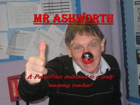 Mr Ashworth A PowerPoint dedicated to a truly amazing teacher!