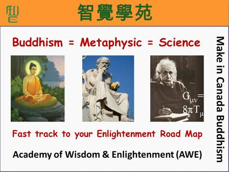 智覺學苑 Fast track to your Enlightenment Road Map Make in Canada Buddhism Academy of Wisdom & Enlightenment (AWE) Buddhism = Metaphysic = Science.