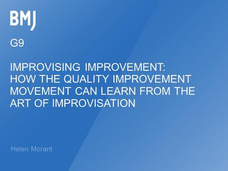 G9 IMPROVISING IMPROVEMENT: HOW THE QUALITY IMPROVEMENT MOVEMENT CAN LEARN FROM THE ART OF IMPROVISATION Helen Morant.