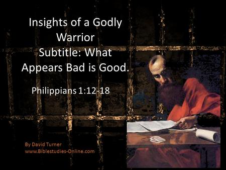 Insights of a Godly Warrior Subtitle: What Appears Bad is Good. Philippians 1:12-18 By David Turner www.Biblestudies-Online.com.