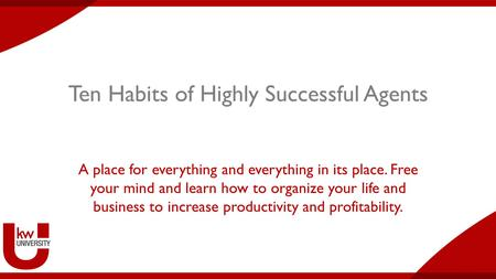 Ten Habits of Highly Successful Agents A place for everything and everything in its place. Free your mind and learn how to organize your life and business.