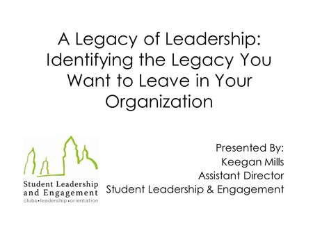A Legacy of Leadership: Identifying the Legacy You Want to Leave in Your Organization Presented By: Keegan Mills Assistant Director Student Leadership.