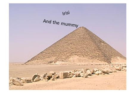 Irisi And the mummy. A long time ago there was a husband and wife. They lived in a lovely pyramid in egypt. One day the man's wife got really sick. The.