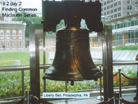 9.2 day 2 Finding Common Maclaurin Series Liberty Bell, Philadelphia, PA.