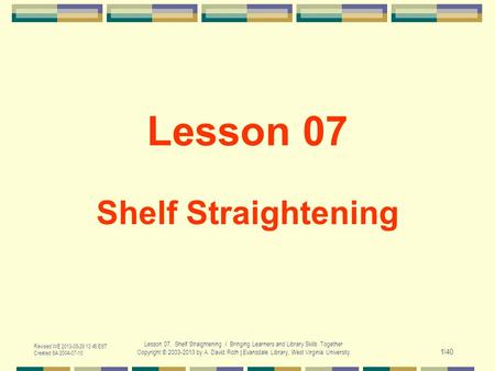Revised WE 2013-05-29 13:45 EST Created SA 2004-07-10 Lesson 07. Shelf Straightening / Bringing Learners and Library Skills Together Copyright © 2003-2013.