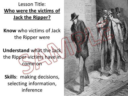 Lesson Title: Who were the victims of Jack the Ripper? Know who victims of Jack the Ripper were Understand what the Jack the Ripper victims have in common.