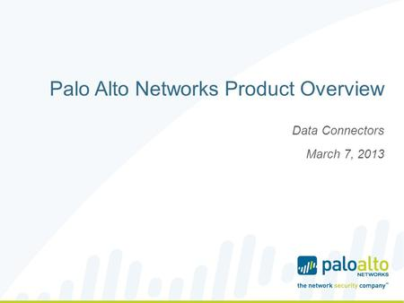 Palo Alto Networks Product Overview Data Connectors March 7, 2013.