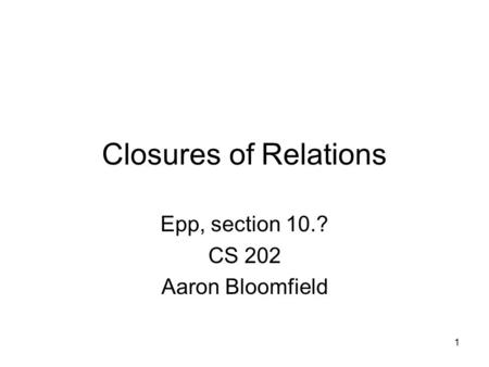1 Closures of Relations Epp, section 10.? CS 202 Aaron Bloomfield.