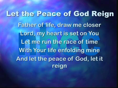 Let the Peace of God Reign Father of life, draw me closer Lord, my heart is set on You Let me run the race of time With Your life enfolding mine And let.