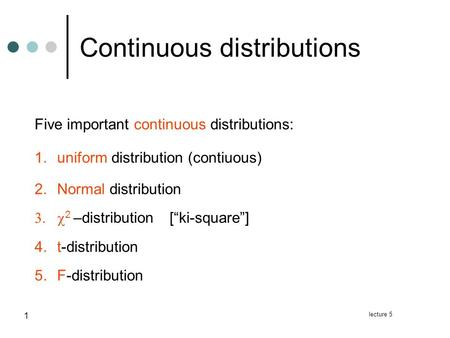"Lecture 5 1 Continuous distributions Five important continuous distributions: 1.uniform distribution (contiuous) 2.Normal distribution  2 –distribution[""ki-square""]"