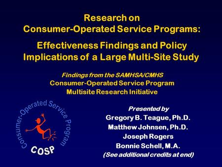 Presented by Gregory B. Teague, Ph.D. Matthew Johnsen, Ph.D. Joseph Rogers Bonnie Schell, M.A. (See additional credits at end) Research on Consumer-Operated.