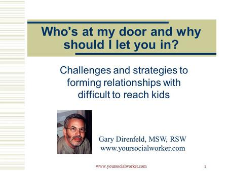 Www.yoursocialworker.com 1 Who's at my door and why should I let you in? Challenges and strategies to forming relationships with difficult to reach kids.