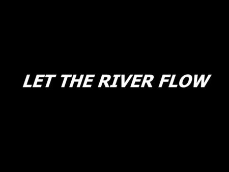 LET THE RIVER FLOW. Let the poor man say, I am rich in Him.
