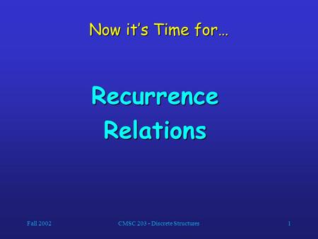 Fall 2002CMSC 203 - Discrete Structures1 Now it's Time for… RecurrenceRelations.