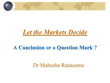 ConclusionQuestion Mark Let the Markets Decide A Conclusion or a Question Mark ? Dr Mahesha Ranasoma.