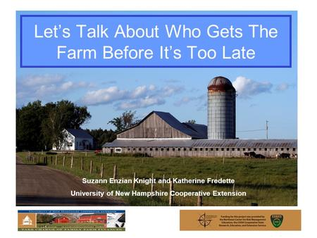 Let's Talk About Who Gets The Farm Before It's Too Late Suzann Enzian Knight and Katherine Fredette University of New Hampshire Cooperative Extension.